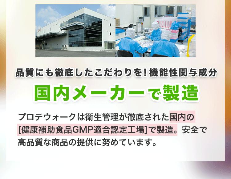 品質にも徹底したこだわりを!機能性関与成分国内メーカーで製造。プロテウォークは衛生管理が徹底された国内の [健康補助食品GMP適合認定工場]で製造。安全で高品質な商品の提供に努めています。